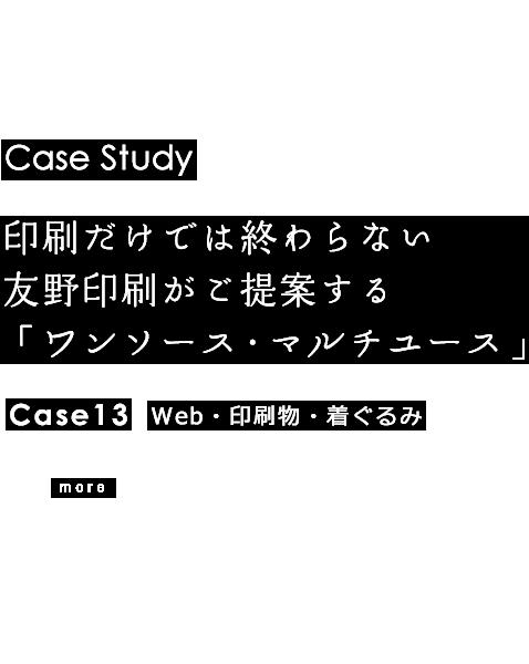 Case Study 印刷だけでは終わらない友野印刷がご提案する「ワンソース・マルチユース」 Case13 Web・印刷物・着ぐるみ more
