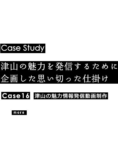 Case Study 津山の魅力を発信するために企画した思い切った仕掛け Case16 津山の魅力情報発信動画制作 more